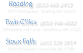 Reading  (800) 468-2413 19771 McCall Ave. - Reading, MN  56165  Twin Cities  (800) 948-4082 339 Pendryn Hill Curve - Woodbury, MN  55125  Sioux Falls  (605) 338-3819 3401 N. Potsdam - Sioux Falls, SD  57104